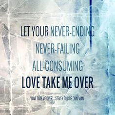 Love take me over - Steven Curtis Chapman