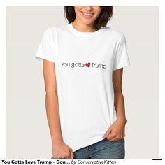 You Gotta Love Trump - Donald Trump for President Tshirts