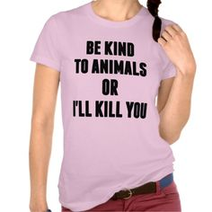 Be Kind to Animals or I will Kill You Tee Shirt