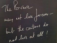 The Brave may not live forever - but the cautious do not live at all! ~ Richard Branson