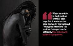 """""""When an article in the Egyptian criminal code says that if a woman has been beaten by her husband 'with good intentions' no punitive damages can be obtained, then to hell with political correctness."""""""