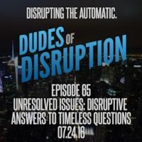 Dudes of Disruption Ep 65 - UNRESOLVED ISSUES: Disruptive Answers To Timeless Questions  This week we jump into a bunch of hot topics