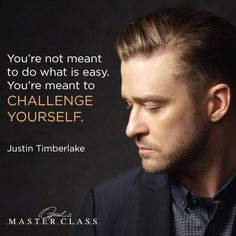 You're not meant to do what is easy. You're meant to challenge yourself. — Justin Timberlake