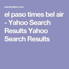 el paso times bel air - Yahoo Search Results Yahoo Search Results