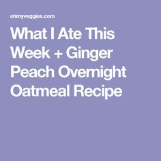 What I Ate This Week + Ginger Peach Overnight Oatmeal Recipe
