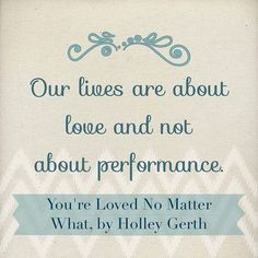 Our lives are about love and not about performance.