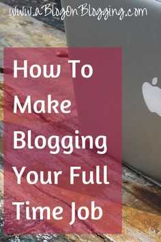 How To Make Blogging Your Full Time Job