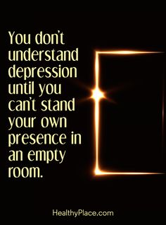 """Quote in depression: You don´t understand depression until you can´t stand your own presence in an empty room."""" www.HealthyPlace.com"""