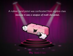 A rubber band pistol was confiscated from algebra class because it was a weapon of math disruption. #MathJoke