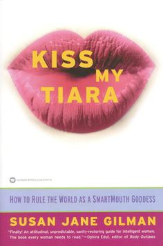 """""""Kiss My Tiara, How to Rule the World as a Smart Mouth Goddess"""" by Susan Jane Gilman ~"""