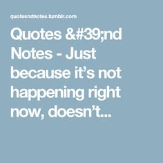 Quotes 'nd Notes - Just because it's not happening right now, doesn't...