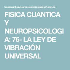 FISICA CUANTICA Y NEUROPSICOLOGIA: 76- LA LEY DE VIBRACIÓN UNIVERSAL