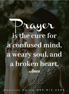 Prayer is the cure for a confused mind, a weary soul and a broken heart