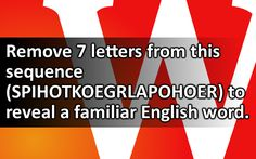 Remove 7 letters from this sequence (SPIHOTKOEGRLAPOHOER) to reveal a familiar…