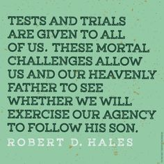 """The purpose of our life on earth is to grow, develop, and be strengthened through our own experiences. … Tests and trials are given to all of us. These mortal challenges allow us and our Heavenly Father to see whether we will exercise our agency to follow His Son."" From Elder Hales' http://pinterest.com/pin/24066179230743960 Oct. 2011 http://facebook.com/223271487682878 message http://lds.org/general-conference/2011/10/waiting-upon-the-lord-thy-will-be-done"