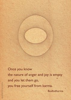 Once you know  the nature of anger and joy is empty  and you let them go,  you free yourself from karma. –Bodhidharma #karma #knowing #nature #zen http://www.quotemirror.com/bodhidharma-collection-1/once-you-know-the-nature/