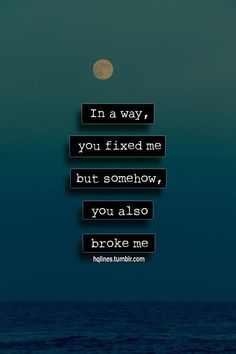 In a way you fixed me, but somehow you also broke me.
