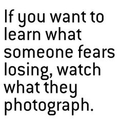 """If you want to know what someone is afraid of losing, look at what they photograph."" - Google Search"
