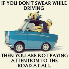 If you don't swear while driving, then you are not paying attention to the road at all.