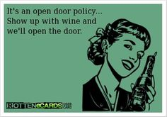 IT'S AN OPEN DOOR POLICY.  SHOW UP WITH WINE AND WE'LL OPEN THE DOOR