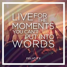 """""""Live for the moments you can't put into words."""" #blog #muyfelicity Felicity Urban"""