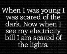 Quand j'étais petit, j'avais peur du noir. Maintenant, quand je vois ma facture d'électricité, j'ai peur de la lumière.