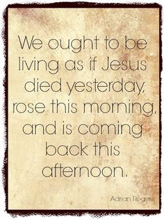 We ought to be living as if Jesus died yesterday, rose this morning, and his…