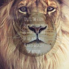 Until the Lion tells his side of the story, the tale of the hunt will always glorify the Hunter. -Zimbabwean Proverb    fino a quando il leone non potrà raccontare la sua versione, il racconto della caccia glorificherà sempre il cacciatore.