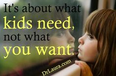 It's about what kids need, not what you want.  #DrLaura #JoinDrLauraFreeFamily