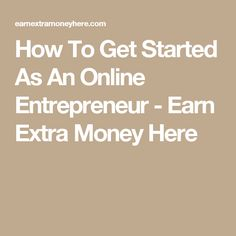 How To Get Started As An Online Entrepreneur -           Earn Extra Money Here