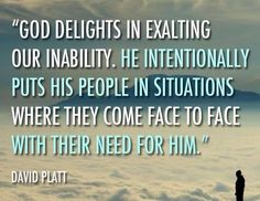 """""""God delights in exalting our inability. He intentionally puts His people in situations where they come face to face with their need for Him."""" ~David Platt"""