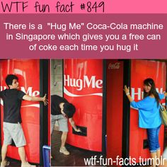The 'Hug Me' Coke machine in Singapore gives you a free can of Coke each time you hug it.   WTF-fun-facts : funny & weird facts