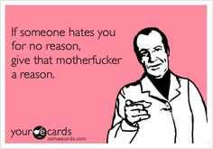 If someone hates you for no reason, give that motherfucker a reason!