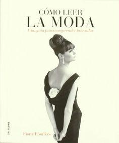 Cómo leer la moda: Una guía para interpretar los estilos: Amazon.es: Fiona Ffoulkes, Ana Momplet Chico: Libros