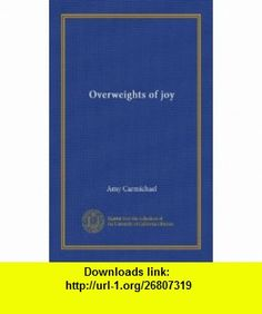 Overweights of joy Amy Carmichael ,   ,  , ASIN: B006FRYCK6 , tutorials , pdf , ebook , torrent , downloads , rapidshare , filesonic , hotfile , megaupload , fileserve