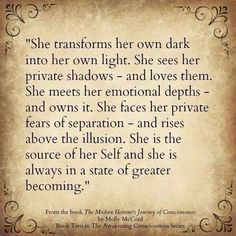 She transforms her own dark into her own light. She is the source of her Self and she is always in a state of greater becoming. Conscious Soul Growth with Molly McCord - Modern Heroine's Journey of Consciousness The Words, Mantra, Warrior Goddess Training, Encouragement, Training Quotes, Your Soul, Along The Way, Beautiful Words, Beautiful Soul