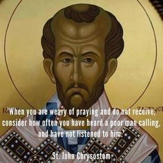 When you are weary of praying and do not receive, consider how often you have heard a poor man calling, and have not listened to him.  St. John Chrysostom
