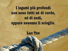 I legami più profondi non sono fatti nè di corde, nè di nodi, eppure nessuno li scioglie. Lao Tze