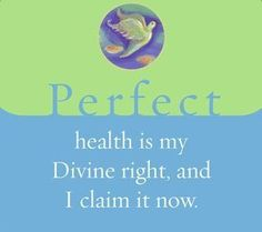 Perfect health is my Divine right, and I claim it now.  ~ Louise L. Hay