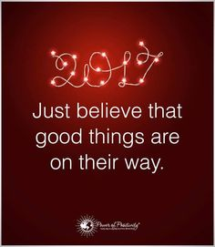 2017 just believe that good things are on their way ... I have a very good friend who's been telling me this for a while and guess what ... he's right! Thank you SLM!!!