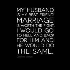 My husband is my best friend.  Marriage is worth the fight.  I would go to Hell and back for him, and he would do the same.