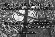 If you perceive the universe as being a universe of abundance, then it will be.  If you perceive the universe as being a universe of scarcity, then it will be.  Milton Friedman