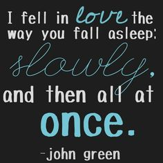 """""""I fell in love the way you fall asleep: slowly and then all at once."""" -The Fault in Our Stars, John Green. John Green Libros, John Green Books, Allegiant, Movie Quotes, Book Quotes, Poetry Quotes, Quotes Quotes, Jhon Green, Citations Film"""