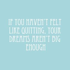 Well then I guess my dreams are big enough.. I feel like quitting all the time!