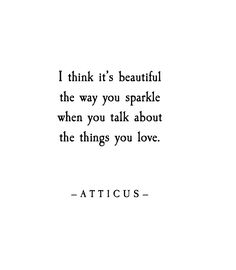 I think it's beautiful the way you sparkle when you talk about the things you love.