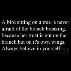 A bird sitting on a tree is never afraid of the branch breaking because her trust is not on the branch but on it's own wings. Always believe in yourself