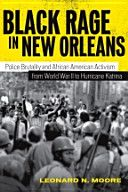 Black rage in New Orleans : police brutality and African American activism from World War II to Hurricane Katrina / Leonard N. Moore