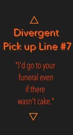 Divergent Pick-up Line. I will Marry you if you say this to me. No problem.