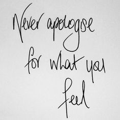 Never apologize for what you feel.