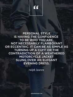 """""""Personal style is having the confidence to be who you are, not necessarily flamboyant or eccentric. It can be as simple as turning up a cuff or the contradiction of a weathered motorcycle jacket slung over an elegant evening dress."""" - Ralph Lauren #WWWQuotesToLiveBY"""